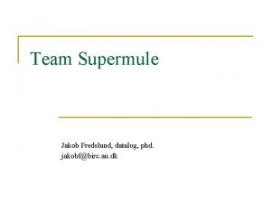 Team Supermule Jakob Fredslund datalog phd jakobfbirc au