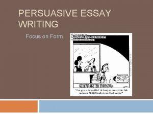 PERSUASIVE ESSAY WRITING Focus on Form A persuasive