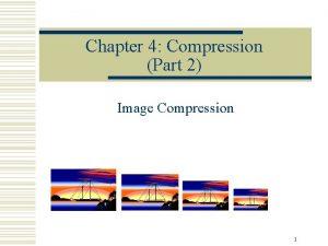 Chapter 4 Compression Part 2 Image Compression 1