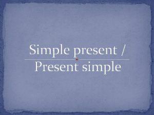 Simple present Present simple e present or Present