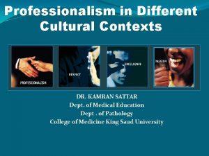 Professionalism in Different Cultural Contexts DR KAMRAN SATTAR