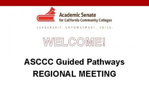 2018 Guided Pathways Regional Meeting WELCOME ASCCC Guided