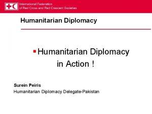 Humanitarian Diplomacy Humanitarian Diplomacy in Action Surein Peiris