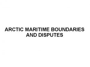 ARCTIC MARITIME BOUNDARIES AND DISPUTES Overview General overview