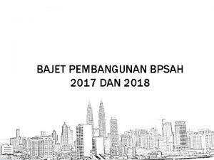 BAJET PEMBANGUNAN BPSAH 2017 DAN 2018 Peruntukan Pembangunan