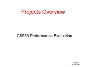 Projects Overview CS 533 Performance Evaluation Projects Overview