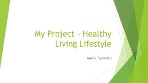 My Project Healthy Living Lifestyle Maria Egwuatu Healthy