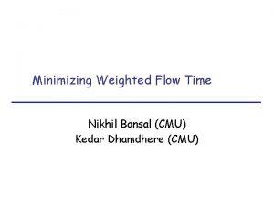 Minimizing Weighted Flow Time Nikhil Bansal CMU Kedar