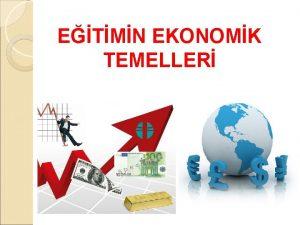 ETMN EKONOMK TEMELLER Eitimin Ekonomik Temelleri Ekonomi kkeni