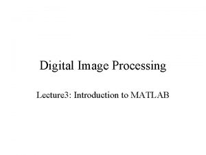 Digital Image Processing Lecture 3 Introduction to MATLAB