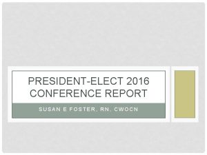 PRESIDENTELECT 2016 CONFERENCE REPORT SUSAN E FOSTER RN