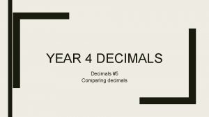 YEAR 4 DECIMALS Decimals 5 Comparing decimals We