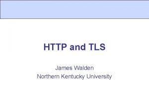 HTTP and TLS James Walden Northern Kentucky University