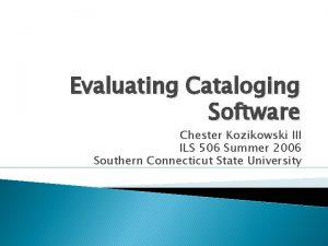 Evaluating Cataloging Software Chester Kozikowski III ILS 506