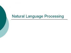 Natural Language Processing Why natural language Natural vs