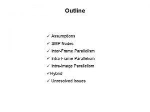 Outline Assumptions SMP Nodes InterFrame Parallelism IntraImage Parallelism