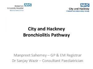 City and Hackney Bronchiolitis Pathway Manpreet Sahemey GP