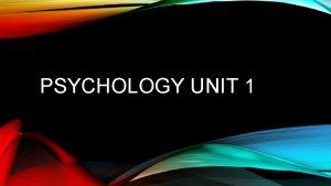 PSYCHOLOGY UNIT 1 WHAT IS PSYCHOLOGY Psychology the