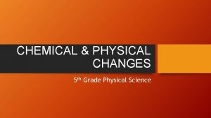 CHEMICAL PHYSICAL CHANGES 5 th Grade Physical Science