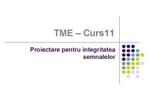 TME Curs 11 Proiectare pentru integritatea semnalelor Coninutul