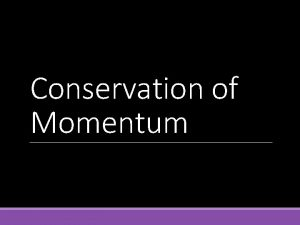 Conservation of Momentum The law of conservation of