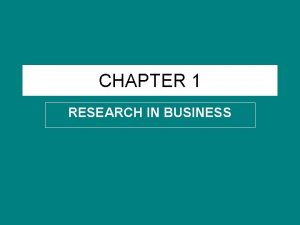 CHAPTER 1 RESEARCH IN BUSINESS BUSINESS RESEARCH Business