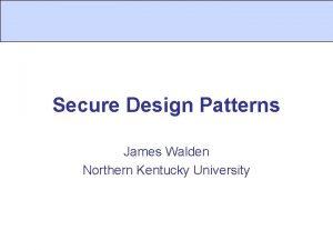 Secure Design Patterns James Walden Northern Kentucky University