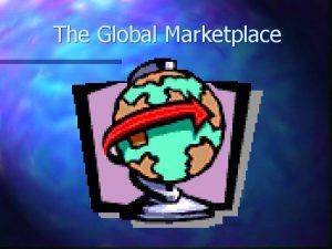 The Global Marketplace International Trade International trade involves