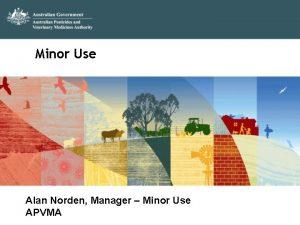 Minor Use Alan Norden Manager Minor Use APVMA