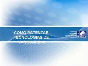 COMO PATENTAR TECNOLOGIAS DE VANGUARDIA EL SISTEMA DE