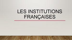 LES INSTITUTIONS FRANAISES PLAN Linstitution Les institutions franaises