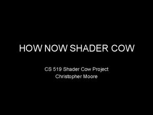HOW NOW SHADER COW CS 519 Shader Cow