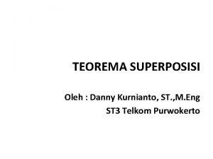 TEOREMA SUPERPOSISI Oleh Danny Kurnianto ST M Eng