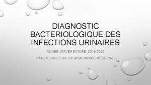DIAGNOSTIC BACTERIOLOGIQUE DES INFECTIONS URINAIRES ANNE UNIVERSITAIRE 2019