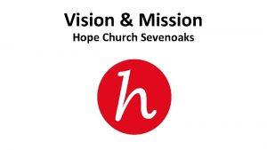 Vision Mission Hope Church Sevenoaks Hope Church Vision
