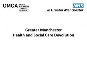 Greater Manchester Health and Social Care Devolution Greater