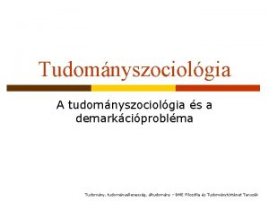 Tudomnyszociolgia A tudomnyszociolgia s a demarkciproblma Tudomny tudomnyellenessg