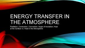 ENERGY TRANSFER IN THE ATMOSPHERE Radiation Conduction Convection