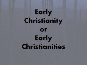 Early Christianity or Early Christianities Early Christianity or