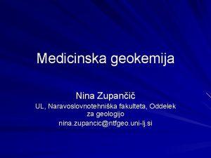 Medicinska geokemija Nina Zupani UL Naravoslovnotehnika fakulteta Oddelek