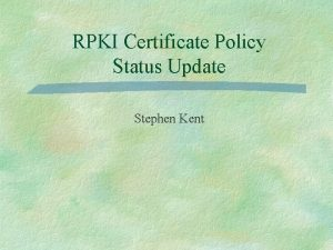 RPKI Certificate Policy Status Update Stephen Kent Certificate