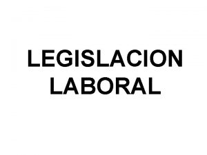 LEGISLACION LABORAL Legislacin Laboral Conjunto de leyes y