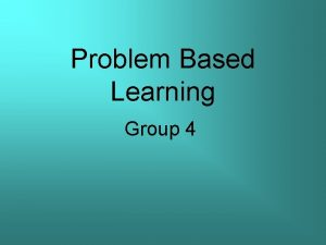 Problem Based Learning Group 4 Group member Group
