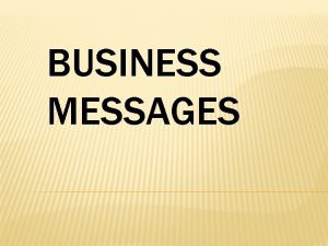 BUSINESS MESSAGES EFFECTIVE BUSINESS MESSAGES Purposeful AudienceCentered Concise