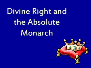 Divine Right and the Absolute Monarch Absolute Monarchs