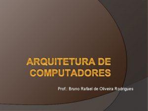 ARQUITETURA DE COMPUTADORES Prof Bruno Rafael de Oliveira