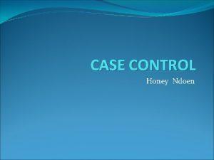 CASE CONTROL Honey Ndoen PENDAHULUAN Sering disebut juga
