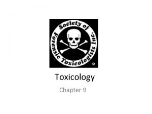 Toxicology Chapter 9 Toxicology Toxicology study of poisons