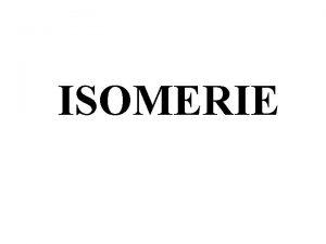 ISOMERIE I Gnralit Les isomres ont mme formule