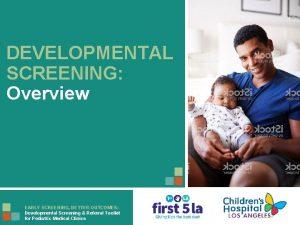 DEVELOPMENTAL SCREENING Overview EARLY SCREENING BETTER OUTCOMES Developmental